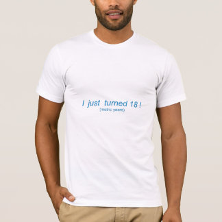 I Just Turned 18!   (metric years) T-Shirt