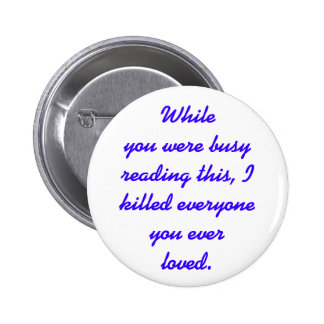 I killed everyone you ever loved. pinback button