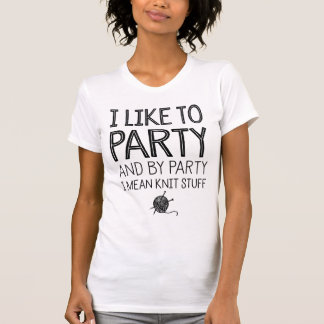 I Like To Party And By Party I Mean Knit Stuff T-Shirt