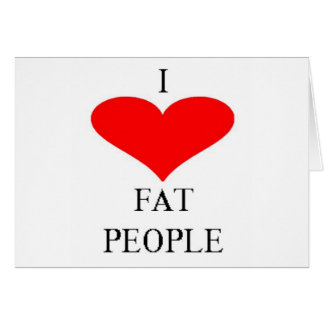 I LOVE FAT PEOPLE GREETING CARD