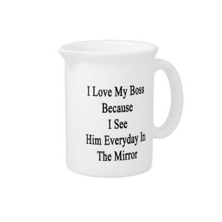I Love My Boss Because I See Him Everyday In The M Pitcher