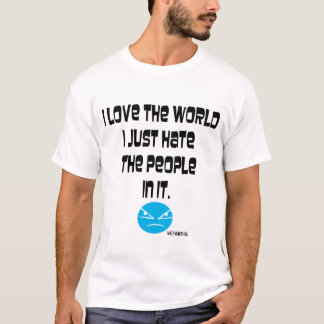 I love the world i just hate the people in it. T-Shirt