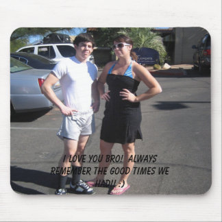 I love you bro!  Always remember the good times... Mouse Pad