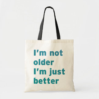 I'm Not Older I'm Just Better