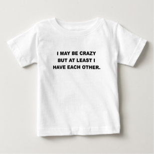 de1f61987c I MAY BE CRAZY BUT AT LEAST I HAVE EACH OTHER.png Baby T-