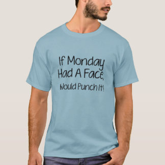 I Monday Had A Face, I Would Punch It! T-Shirt