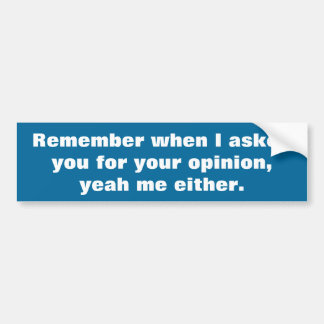 I never asked for your opinion bumper sticker