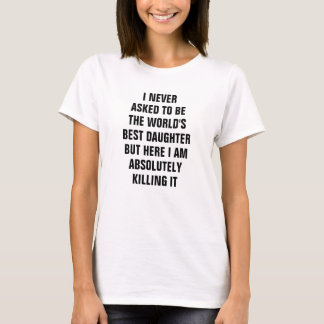 I never asked to be the world's best daughter T-Shirt