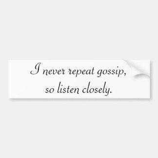 I never repeat gossip, so listen closely. bumper sticker