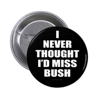 I Never Thought I'd Miss Bush 6 Cm Round Badge