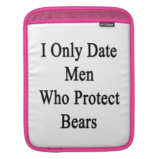 I Only Date Men Who Protect Bears Sleeves For iPads