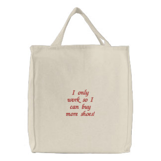 I only work so I can buy more shoes! Tote Embroidered Bags