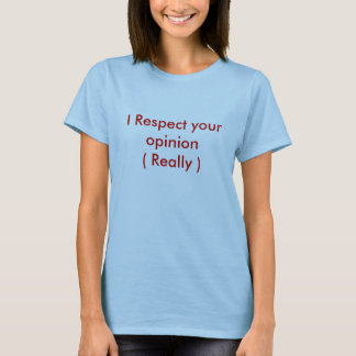 I Respect your opinion( Really ) T-Shirt