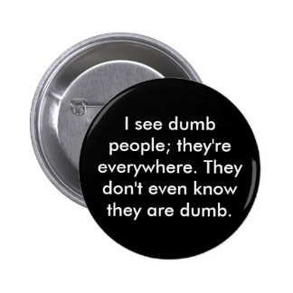 I see dumb people; they're everywhere. They don... Pinback Buttons