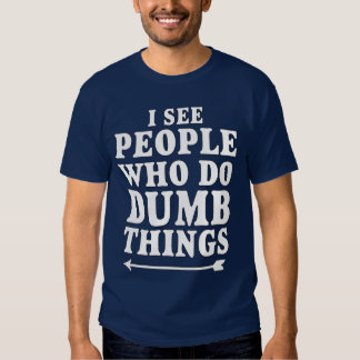 I See People Who Do Dumb Things Tee Shirts