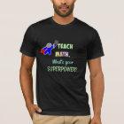 I teach Math. What's Your Super Power? T-Shirt