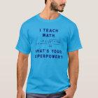 I Teach Math / What's Your Superpower? T-Shirt