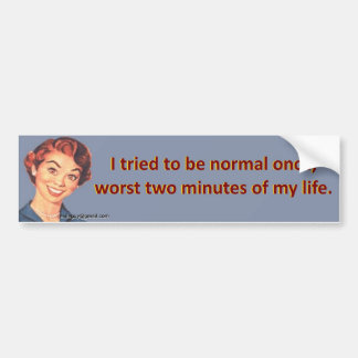 I tried to be normal once... bumper sticker
