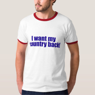 I Want My Country Back! T-Shirt
