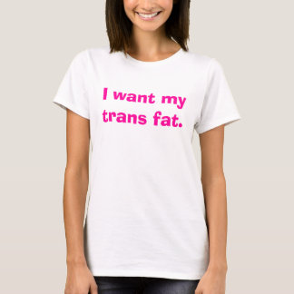 I want my trans fat. T-Shirt