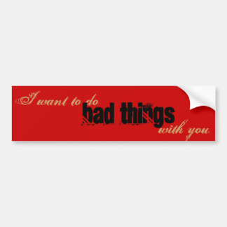 I want to do bad things with you bumper sticker