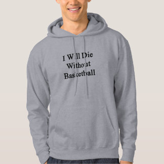 I Will Die Without Basketball Hoodie