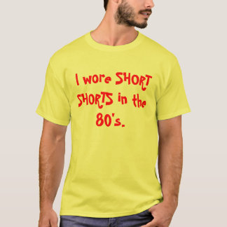 I wore SHORT SHORTS in the 80's. T-Shirt