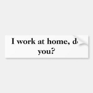 I work at home, do you? bumper sticker