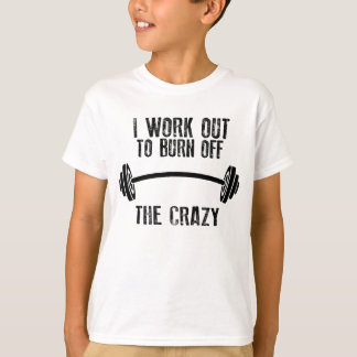 I Workout To Burnoff The Crazy T-Shirt