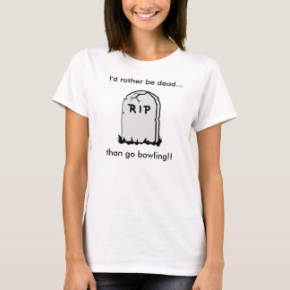 I'd Rather Be Dead Than Go Bowling Ladies Tee