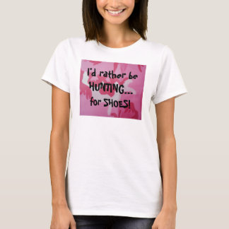 I'd rather be HUNTING... , for SHOES! T-Shirt
