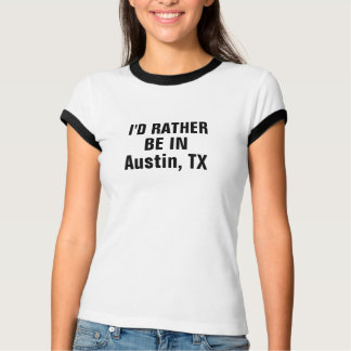 I'd rather be in Austin, TX T-Shirt