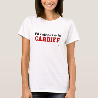 I'd Rather Be In Cardiff T-Shirt