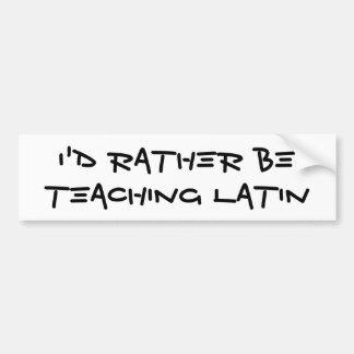 I'd Rather Be Teaching Latin Bumper Sticker