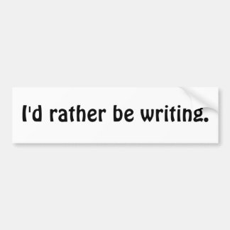 I'd rather be writing. bumper sticker