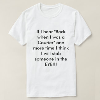 "If I hear ""Back when I was a Courier"" T-Shirt"
