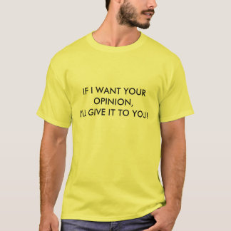 IF I WANT YOUR OPINION, I'LL GIVE IT TO YOU! T-Shirt