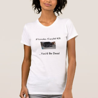 If Looks Could Kill T-shirts
