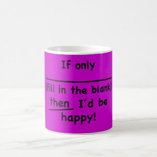 If only (fill in the blank) then I'd be happy. Mugs
