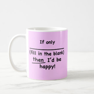 If only (fill in the blank) then I'd be happy. Mug