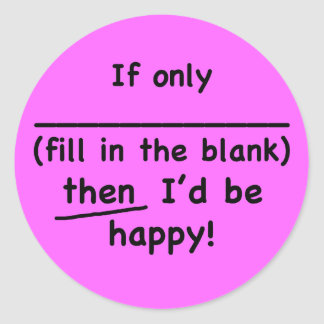 If only (fill in the blank) then I'd be happy. Round Sticker