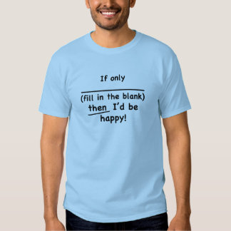 If only (fill in the blank) then I'd be happy. Tshirts