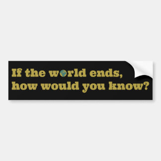 If the world ends, how would you know? bumper sticker