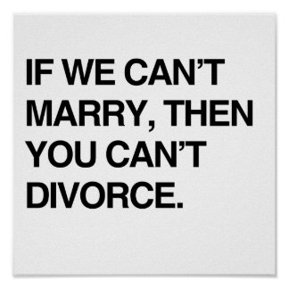 IF WE CAN T MARRY THEN YOU CAN T DIVORCE PRINT
