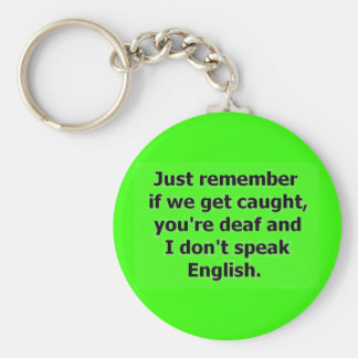 IF WE GET CAUGHT YOU ARE DEAF AND I DON'T SPEAK EN KEY RING
