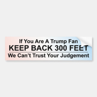 If You Are A Trump Fan, Keep Back 300 Feet Bumper Sticker