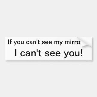 If you can't seemy mirrors, I can't see you! Bumper Stickers