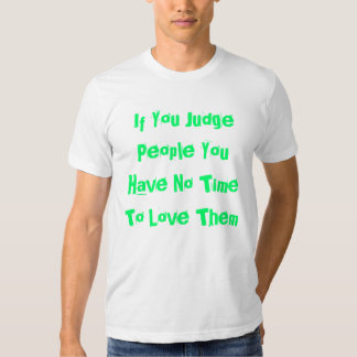 If You Judge People You Have No Time To Love Them T-shirts