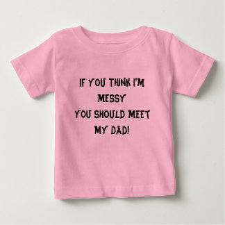 If You Think I'm Messy You Should Meet My Dad! Baby T-Shirt