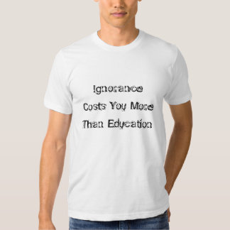 Ignorance Costs You MoreThan Education T-shirt
